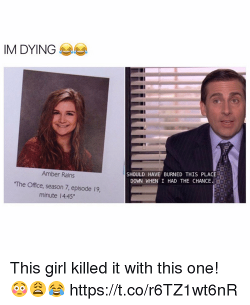 """Memes, The Office, and Girl: IM DYING  Amber Rains  """"The Office, season 7, episode 19,  minute 4:45""""  SHOULD HAVE BURNED THIS PLACE  DOWN WHEN I HAND THE CHANCE. This girl killed it with this one! 😳😩😂 https://t.co/r6TZ1wt6nR"""