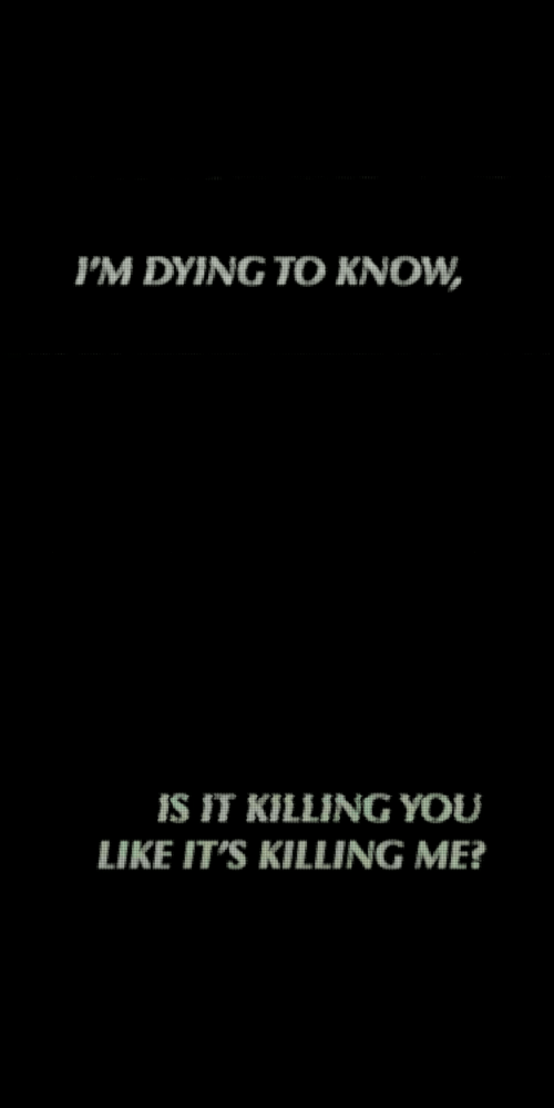 You, Like, and Im Dying to Know: IM DYING TO KNOW   IS IT KILLING YOU  LIKE IT'S KILLING ME?