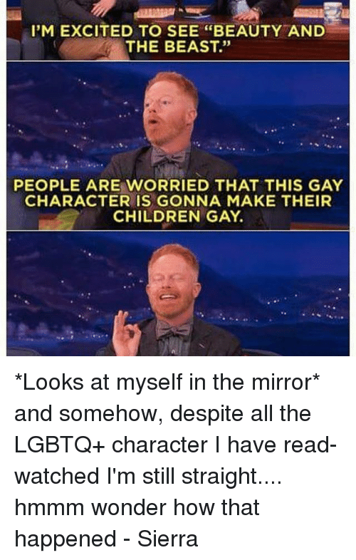 "Memes, 🤖, and Gay: I'M EXCITED TO SEE ""BEAUTY AND  THE BEAST.""  PEOPLE ARE WORRIED THAT THIS GAY  CHARACTER IS GONNA MAKE THEIR  CHILDREN GAY. *Looks at myself in the mirror* and somehow, despite all the LGBTQ+ character I have read-watched I'm still straight.... hmmm wonder how that happened - Sierra"