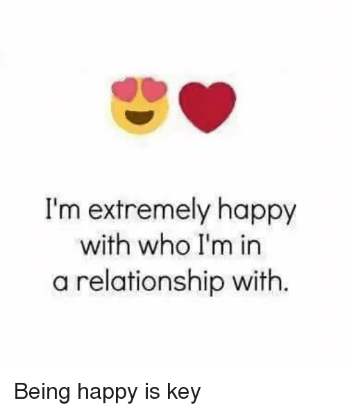 Memes, Happy, and In a Relationship: I'm extremely happy  with who I'm in  a relationship with Being happy is key