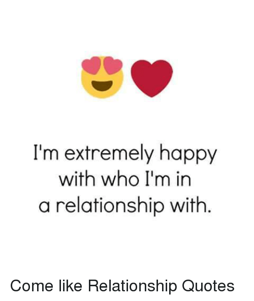 Happy Relationship Quotes I'm Extremely Happy With Who I'm in a Relationship With Come Like  Happy Relationship Quotes