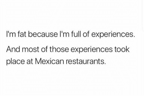 Restaurants, Fat, and Humans of Tumblr: I'm fat because l'm full of experiences.  And most of those experiences took  place at Mexican restaurants.
