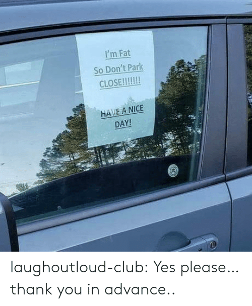 Club, Tumblr, and Thank You: I'm Fat  So Don't Park  CLOSE!!!  HAVE A NICE  DAY! laughoutloud-club:  Yes please… thank you in advance..