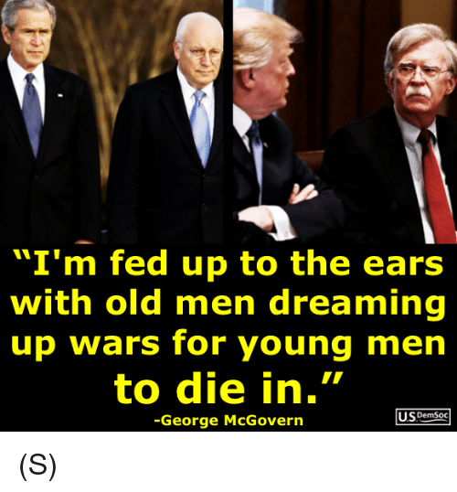 "Old, Wars, and Fed Up: ""I'm fed up to the ears  with old men dreaming  up wars for young men  to die in.""  US DemSoc  -George McGovern (S)"