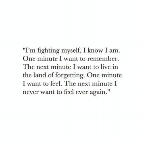 """Live, Never, and Next: """"I'm fighting myself. I know I am.  One minute I want to remember  The next minute I want to live in  the land of forgetting. One minute  I want to feel. The next minute I  never want to feel ever again."""""""