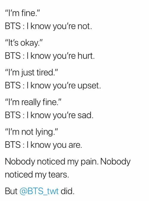 "Okay, Sad, and Bts: ""I'm fine.""  BTS: I know you're not.  It's okay.""  BTS: I know you're hurt.  ""I'm just tired.""  BIS: l Know you're upset.  ""I'm really fine.""  BIS:l Know you re sad.  ""I'm not lying.""  BTS:I know you are.  Nobody noticed my pain. Nobody  noticed my tears  But @BTS_twt did."