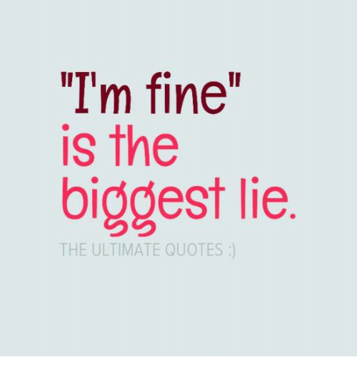 I\'m Fine Is the Biggest Lie THE ULTIMATE QUOTES | Meme on ME.ME