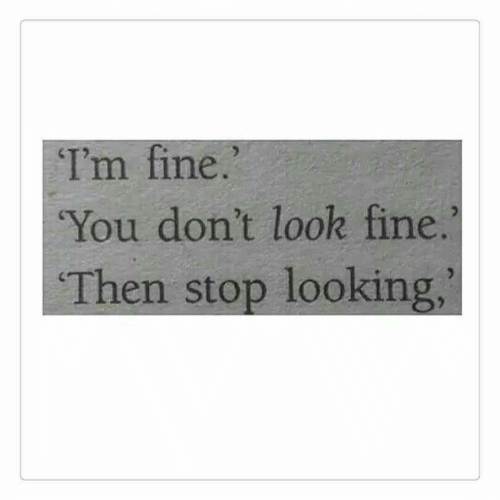 Looking, You, and Fine: Im fine.  You don't look fine.  Then stop looking