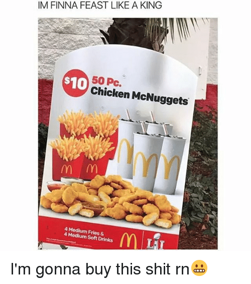 Memes, Shit, and Chicken: IM FINNA FEAST LIKE A KING  50 S10  pc.  Chicken McNuggets  m m  4 4 Medium Soft &  Drinks I'm gonna buy this shit rn😬