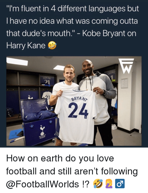 "Football, Kobe Bryant, and Love: ""I'm fluent in 4 different languages but  I have no idea what was coming outta  that dude's mouth."" - Kobe Bryant on  Harry Kane  2  BRYAN  24 How on earth do you love football and still aren't following @FootballWorlds !? 🤣🤦‍♂"