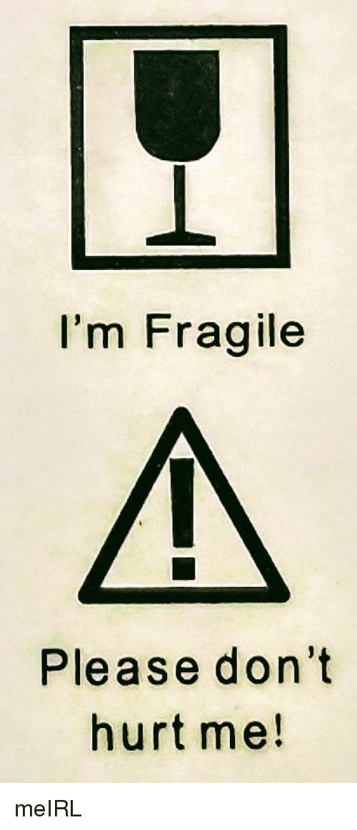 Im Fragile Please Dont Hurt Me Meirl Irl Meme On Sizzle