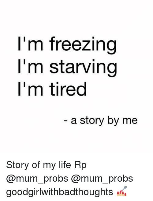 Life, Memes, and 🤖: I'm freezing  I'm starving  l'm tired  a story by me Story of my life Rp @mum_probs @mum_probs goodgirlwithbadthoughts 💅🏼