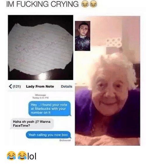 Boo, Crying, and Facetime: IM FUCKING CRYING  Lady From Note  Details  Today PM  Hey I found your noto  at Starbucks with your  number on it  Haha oh yeah a? Wanna  FaceTime?  Yeah calling you now boo 😂😂lol