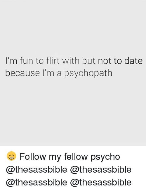 Memes, Date, and Psycho: I'm fun to flirt with but not to date  because I'm a psychopath 😁 Follow my fellow psycho @thesassbible @thesassbible @thesassbible @thesassbible
