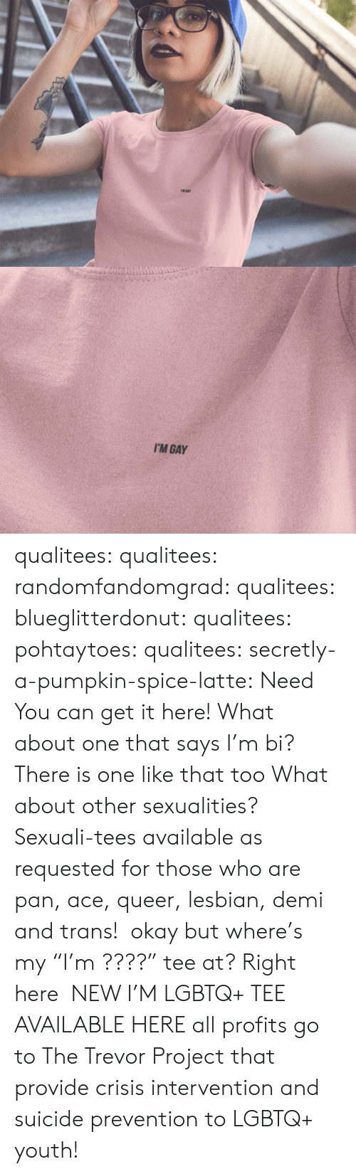 """Tumblr, Blog, and Http: I'M GAY   I'M GAY qualitees: qualitees:  randomfandomgrad:  qualitees:  blueglitterdonut:  qualitees:   pohtaytoes:  qualitees:   secretly-a-pumpkin-spice-latte: Need You can get it here!   What about one that says I'm bi?  There is one like that too   What about other sexualities?  Sexuali-tees available as requested for those who are pan, ace,queer,lesbian, demi and trans!  okay but where's my""""I'm ????"""" tee at?  Right here  NEW I'M LGBTQ+ TEE AVAILABLE HEREall profits go to The Trevor Project that provide crisis intervention and suicide prevention to LGBTQ+ youth!"""