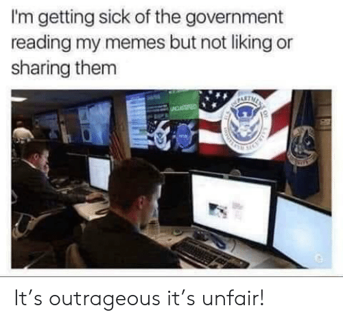 Memes, Outrageous, and Sick: I'm getting sick of the government  reading my memes but not liking or  sharing them It's outrageous it's unfair!