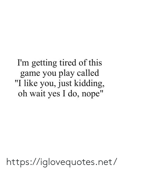 """Game, Nope, and Net: I'm getting tired of this  game you play called  """"I like you, just kidding,  oh wait yes I do, nope"""" https://iglovequotes.net/"""
