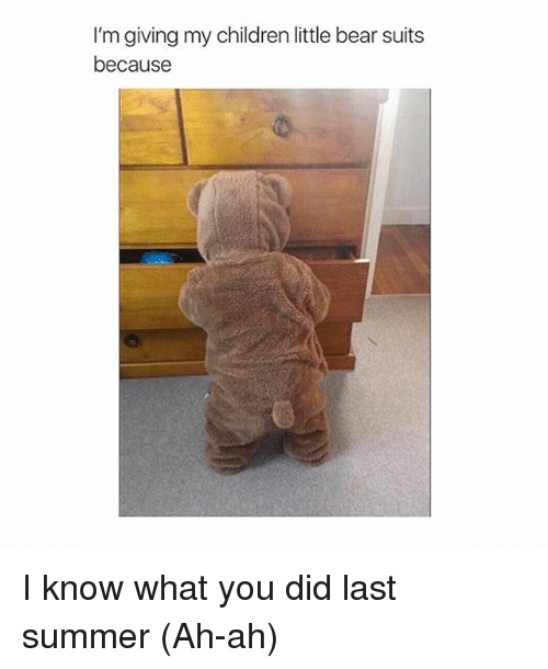 im giving my children little bear suits because i know 1731890 ✅ 25 best memes about i know what you did last summer i know