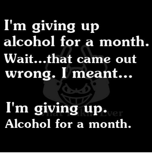 im giving up alcohol for a month wait that came out 4534454 i'm giving up alcohol for a month waitthat came out wrong i meant