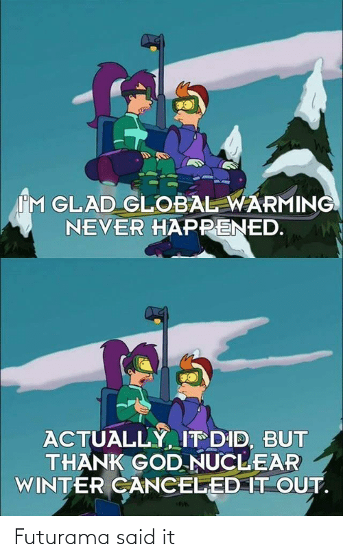 Global Warming, God, and Winter: IM GLAD GLOBAL WARMING  NEVER HAPPENED.  ACTUALLY, IT DID, BUT  THANK GOD NUCLEAR  WINTER CANCELED IT OUT. Futurama said it