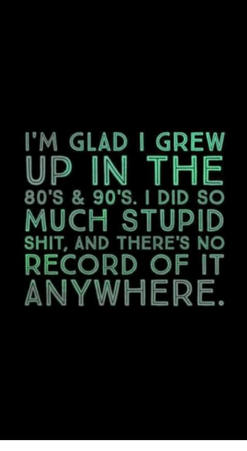 80s, Memes, and Record: I'M GLAD I GREW  UP IN THE  80'S & 90'S. I DID SO  MUCH STUPID  SHIT, AND THERE'S NO  RECORD OF IT  ANYWHERE