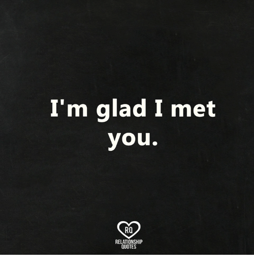 Im Glad I Met You Ro Relationship Quotes Meme On Meme