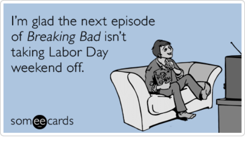 Breaking Bad, Memes, and The Next Episode: I'm glad the next episode  of Breaking Bad isn't  taking Labor Day  weekend off.  ee  cards