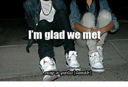 Funny Memes Quotes Tumblr : I m glad we met swag d quotes tumblr meme on me me