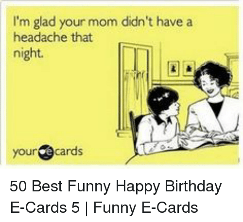 Birthday Funny And Happy Im Glad Your Mom Didn