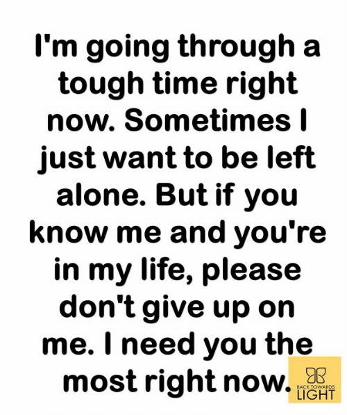 Being Alone, Life, and Memes: I'm going through a  tough time right  now. Sometimes l  just want to be left  alone. But if you  know me and you're  in my life, please  don't give up on  me. I need you the  most right no. 179R