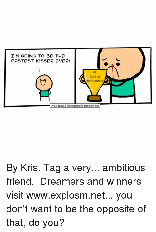 Dank, 🤖, and Net: I'M GOING TO BE THE  FASTEST KISSER EVER!  Best at  Head butting  Cyanide and Happiness Explosm.net By Kris. Tag a very... ambitious friend.⠀ ⠀ Dreamers and winners visit www.explosm.net... you don't want to be the opposite of that, do you?