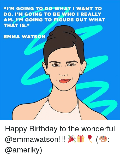"Birthday, Emma Watson, and Memes: ""I'M GOING TO DO WHAT I WANT TO  DO. IM GOING TO BE WHO I REALLY  AM  UM GOING TO FIGURE OUT WHAT  THAT IS.""  EMMA WATSON Happy Birthday to the wonderful @emmawatson!!! 🎉🎁🎈 (🎨: @ameriky)"