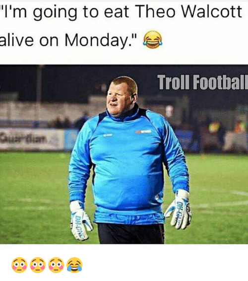 Alive, Football, and Memes: I'm going to eat Theo Walcott  alive on Monday  Troll Football 😳😳😳😂