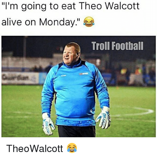 "Alive, Football, and Memes: ""I'm going to eat Theo Walcott  alive on Monday  Troll Football TheoWalcott 😂"