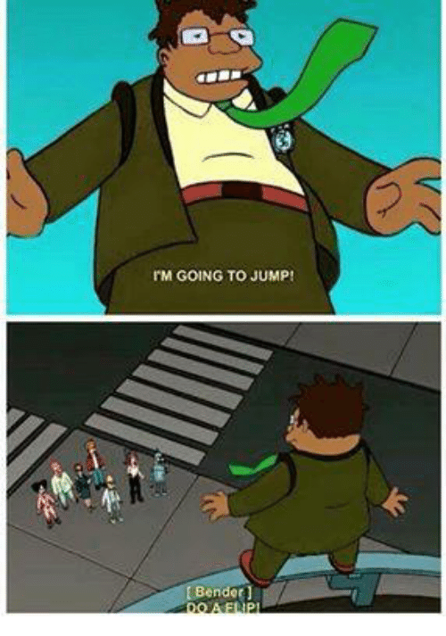 Dank Memes, Jumped, and Bender: IM GOING TO JUMP  Bender]
