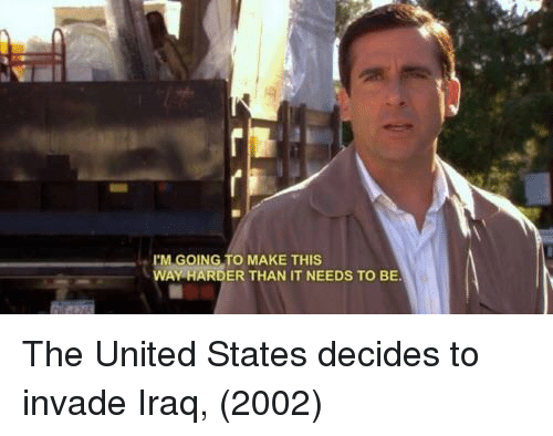 Iraq, United, and United States: I'M GOING TO MAKE THIS  WAY HARDER THAN IT NEEDS TO BE The United States decides to invade Iraq, (2002)