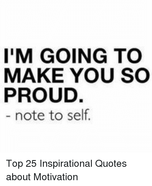 Im Going To Make You So Proud Note To Self Top 25 Inspirational