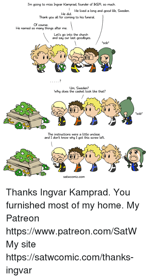 Church, Dank, and Ikea: Im going to miss Ingvar Kamprad, founder of IKEA, so much.  He lived a long and good life, Sweden.  He did.  Thank you all for  coming to his funeral.  Of course.  He named so many things after me.  Let's go into the church  and say our last goodbyes.  sob  Um, Sweden?  Why does the casket look like that?  sob  The instructions were a little unclear  and I dont know why I got this screw left. Thanks Ingvar Kamprad. You furnished most of my home.  My Patreon https://www.patreon.com/SatW My site https://satwcomic.com/thanks-ingvar