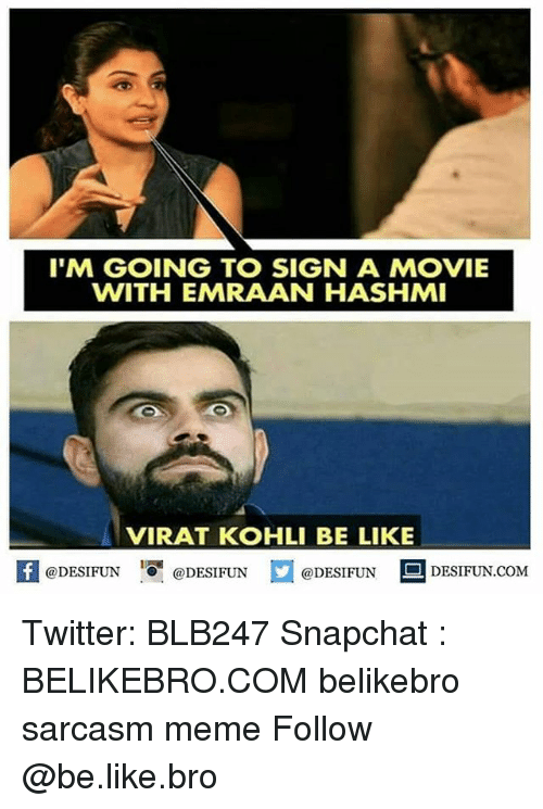 Be Like, Meme, and Memes: IM GOING TO SIGN A MOVIE  WITH EMRAAN HASHMI  VIRAT KOHLI BE LIKE  困@DESIFUN 증@DESIFUN @DESIFUN DESIFUN.COM Twitter: BLB247 Snapchat : BELIKEBRO.COM belikebro sarcasm meme Follow @be.like.bro