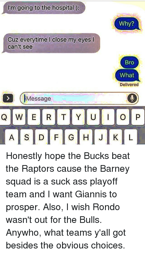 Ass, Barney, and Squad: I'm going to the hospital  Cuz everytime close my eyes l  can't see  Message  Why?  Bro  What  Delivered  O P Honestly hope the Bucks beat the Raptors cause the Barney squad is a suck ass playoff team and I want Giannis to prosper. Also, I wish Rondo wasn't out for the Bulls. Anywho, what teams y'all got besides the obvious choices.