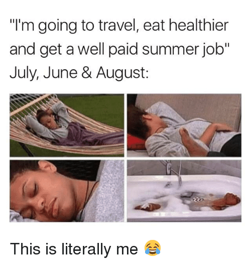 "Summer, Travel, and Job: ""I'm going to travel, eat healthier  and get a well paid summer job""  July, June & August: This is literally me 😂"