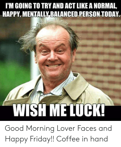 Dank, Friday, and Good Morning: I'M GOING TO TRY AND ACT LIKE A NORMAL,  HAPPY MENTALLY BALANCED PERSON TODAY  WISH MELUCKI Good Morning Lover Faces and Happy Friday!!  Coffee in hand