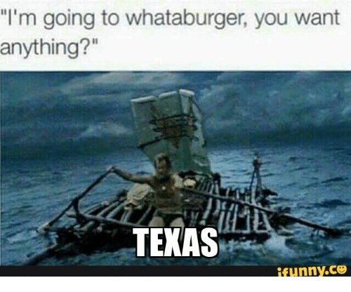 I'm Going to Whataburger You Want Anything? TEXAS ifunnyCOO   Coo