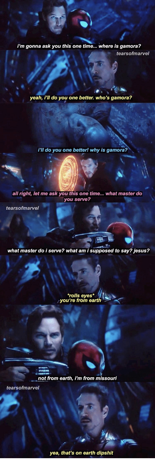 Jesus, Yeah, and Earth: i'm gonna ask you this one time... where is gamora?  tearsofmarvel  yeah, i'll do you one better. who's gamora?  i'll do you one better! why is gamora?  all right, let me ask you this one time... what master do  you serve?  tearsofmarvel  what master do i serve? what am i supposed to say? jesus?  rolls eyes*  you're from earth  not from earth, i'm from missouri  tearsofmarvel  yea, that's on earth dipshit