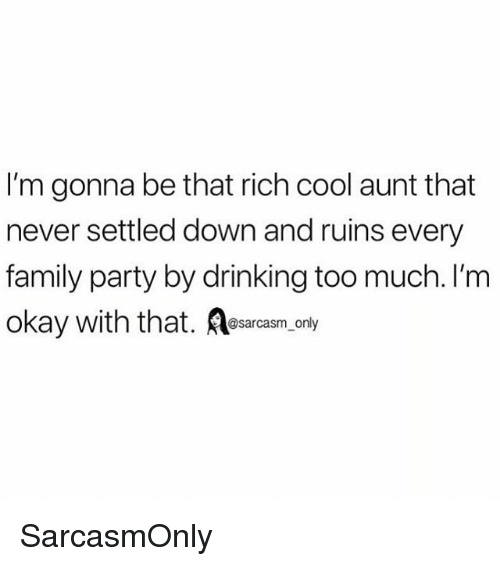 Drinking, Family, and Funny: I'm gonna be that rich cool aunt that  never settled down and ruins every  family party by drinking too much. I'm  okay with that. Aesacasm.only SarcasmOnly