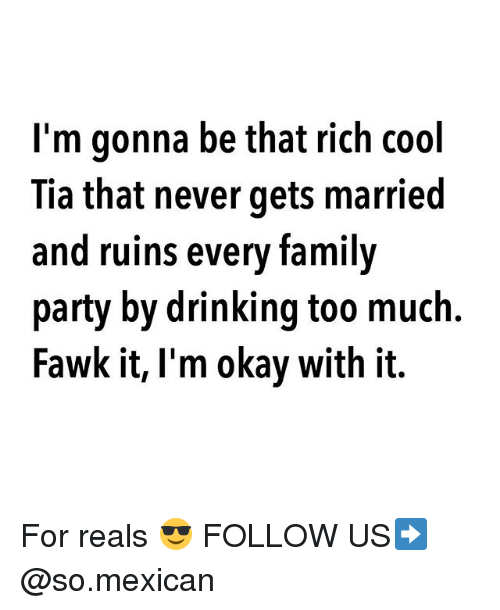Drinking, Family, and Memes: I'm gonna be that rich cool  Tia that never gets married  and ruins every family  party by drinking too much.  Fawk it, l'm okay with it. For reals 😎 FOLLOW US➡️ @so.mexican