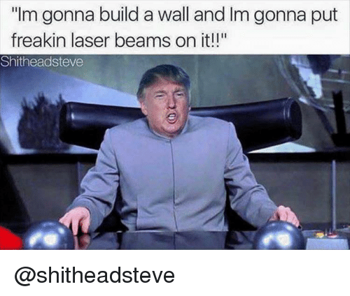 "Dank Memes, Laser, and Ims: ""Im gonna build a wall and Im gonna put  freakin laser beams on it!!""  Shitheadsteve @shitheadsteve"