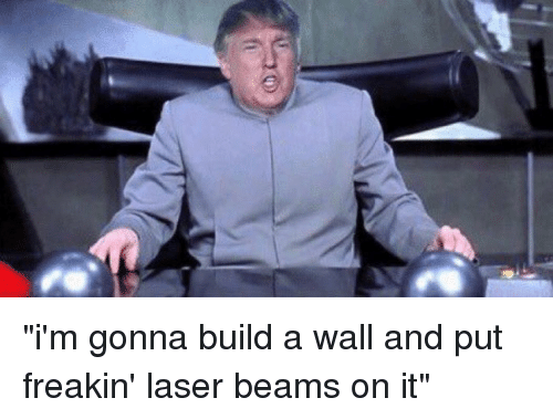 """Funny, Laser, and Build A: """"i'm gonna build a wall and put freakin' laser beams on it"""""""