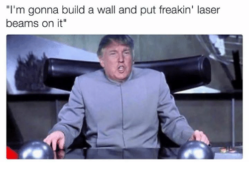 """Memes, 🤖, and Laser: """"I'm gonna build a wall and put freakin' laser  beams on it"""""""