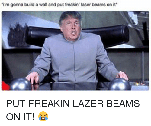 Memes, 🤖, and Laser: 'i'm gonna build a wall and put freakin' laser beams on it PUT FREAKIN LAZER BEAMS ON IT! 😂